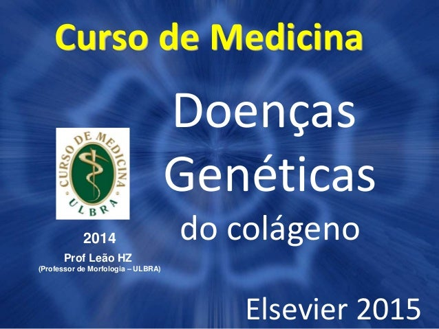 Curso de Medicina 2014 Prof Leão HZ (Professor de Morfologia – ULBRA) Doenças Genéticas do colágeno Elsevier 2015