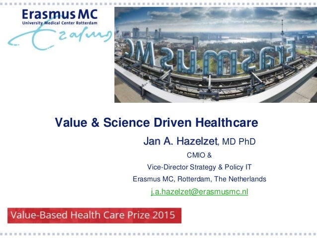Value & Science Driven Healthcare Jan A. Hazelzet, MD PhD CMIO & Vice-Director Strategy & Policy IT Erasmus MC, Rotterdam,...