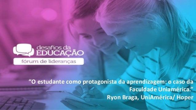 """""""O estudante como protagonista da aprendizagem: o caso da Faculdade Uniamérica."""" Ryon Braga, UniAmérica/ Hoper"""