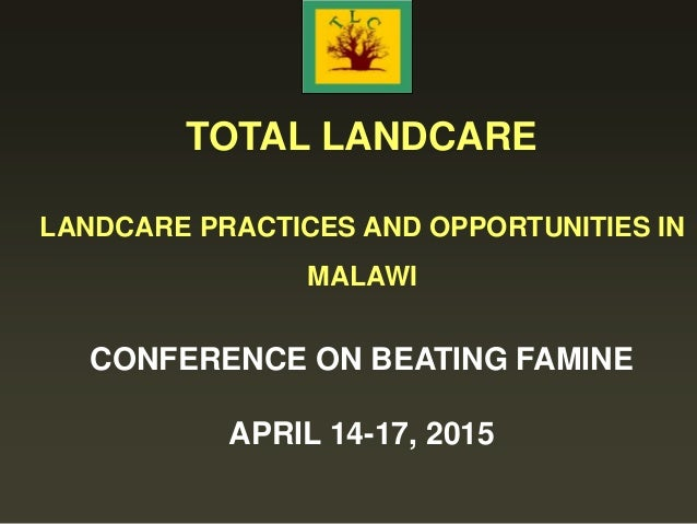 TOTAL LANDCARE LANDCARE PRACTICES AND OPPORTUNITIES IN MALAWI CONFERENCE ON BEATING FAMINE APRIL 14-17, 2015