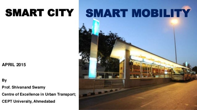 SMART MOBILITY APRIL 2015 By Prof. Shivanand Swamy Centre of Excellence in Urban Transport; CEPT University, Ahmedabad SMA...