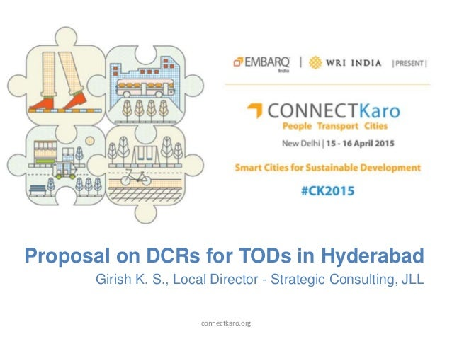 Proposal on DCRs for TODs in Hyderabad Girish K. S., Local Director - Strategic Consulting, JLL connectkaro.org