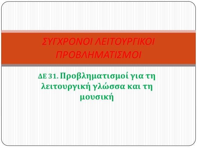 ΔΕ 31. Προβληματισμοί για τη λειτουργική γλώσσα και τη μουσική ΣΥΓΧΡΟΝΟΙ ΛΕΙΤΟΥΡΓΙΚΟΙ ΠΡΟΒΛΗΜΑΤΙΣΜΟΙ