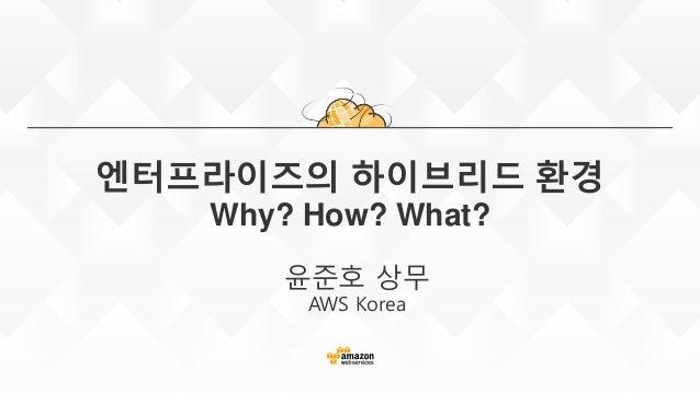 엔터프라이즈의 하이브리드 환경 Why? How? What? 윤준호 상무 AWS Korea