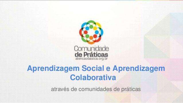 atencaobasica.org.br Aprendizagem Social e Aprendizagem Colaborativa através de comunidades de práticas