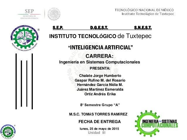 """Unidad III """"INTELIGENCIA ARTIFICIAL"""" CARRERA: Ingeniería en Sistemas Computacionales FECHA DE ENTREGA lunes, 25 de mayo de..."""