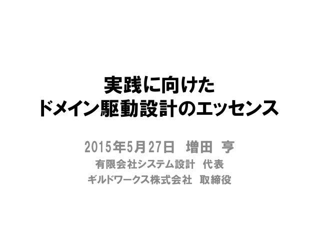 実践に向けた ドメイン駆動設計のエッセンス 2015年5月27日 増田 亨 有限会社システム設計 代表 ギルドワークス株式会社 取締役