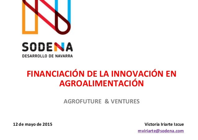 FINANCIACIÓN DE LA INNOVACIÓN EN AGROALIMENTACIÓN Victoria Iriarte Izcue mviriarte@sodena.com AGROFUTURE & VENTURES 12 de ...