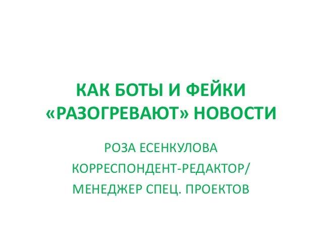 КАК БОТЫ И ФЕЙКИ «РАЗОГРЕВАЮТ» НОВОСТИ РОЗА ЕСЕНКУЛОВА КОРРЕСПОНДЕНТ-РЕДАКТОР/ МЕНЕДЖЕР СПЕЦ. ПРОЕКТОВ