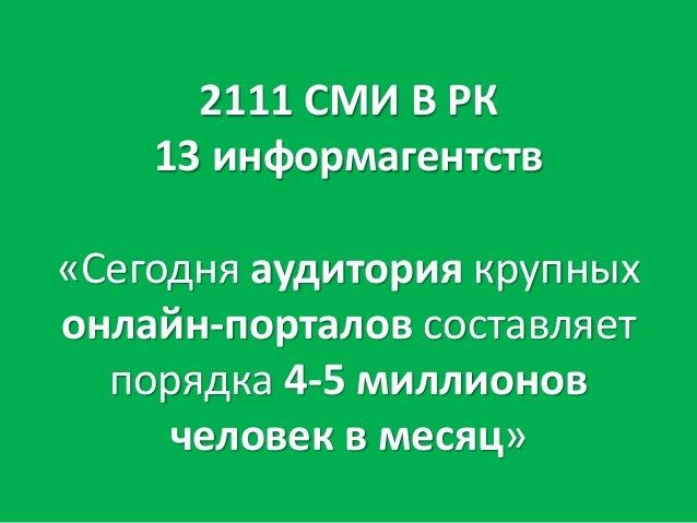 2111 СМИ В РК 13 информагентств «Сегодня аудитория крупных онлайн-порталов составляет порядка 4-5 миллионов человек в меся...