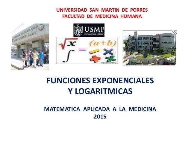 UNIVERSIDAD SAN MARTIN DE PORRES FACULTAD DE MEDICINA HUMANA FUNCIONES EXPONENCIALES Y LOGARITMICAS MATEMATICA APLICADA A ...