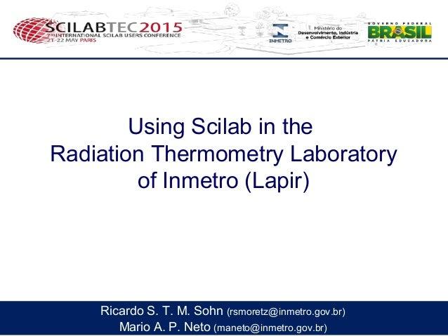 Using Scilab in the Radiation Thermometry Laboratory of Inmetro (Lapir) Mario A. P. Neto (maneto@inmetro.gov.br) Ricardo S...