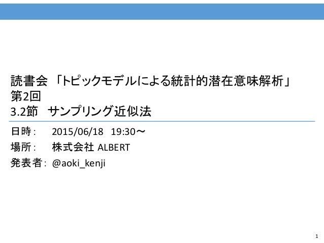 1 読書会 「トピックモデルによる統計的潜在意味解析」 第2回 3.2節 サンプリング近似法 日時: 2015/06/18 19:30~ 場所: 株式会社 ALBERT 発表者: @aoki_kenji