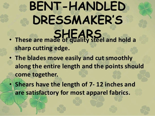 BENT-HANDLED DRESSMAKER'S SHEARS• These are made of quality steel and hold a sharp cutting edge. • The blades move easily ...