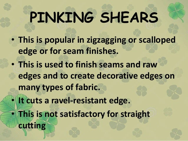 PINKING SHEARS • This is popular in zigzagging or scalloped edge or for seam finishes. • This is used to finish seams and ...