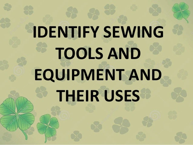 IDENTIFY SEWING TOOLS AND EQUIPMENT AND THEIR USES