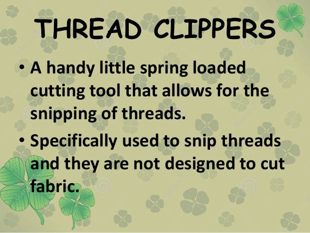 THREAD CLIPPERS • A handy little spring loaded cutting tool that allows for the snipping of threads. • Specifically used t...