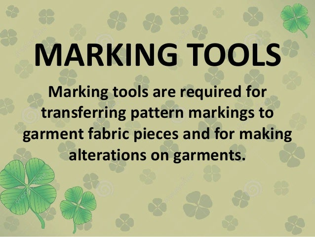 MARKING TOOLS Marking tools are required for transferring pattern markings to garment fabric pieces and for making alterat...