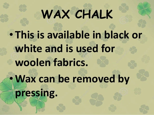 WAX CHALK • This is available in black or white and is used for woolen fabrics. • Wax can be removed by pressing.