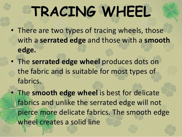 TRACING WHEEL • There are two types of tracing wheels, those with a serrated edge and those with a smooth edge. • The serr...