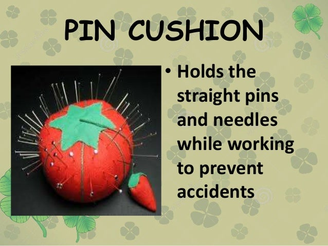 PIN CUSHION • Holds the straight pins and needles while working to prevent accidents