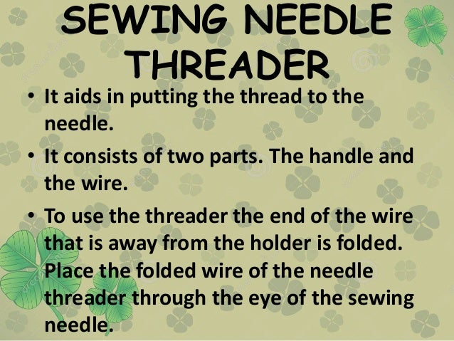 SEWING NEEDLE THREADER • It aids in putting the thread to the needle. • It consists of two parts. The handle and the wire....