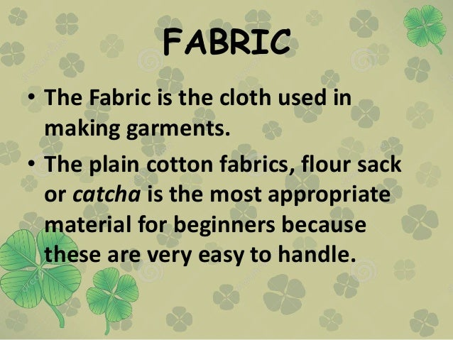 FABRIC • The Fabric is the cloth used in making garments. • The plain cotton fabrics, flour sack or catcha is the most app...