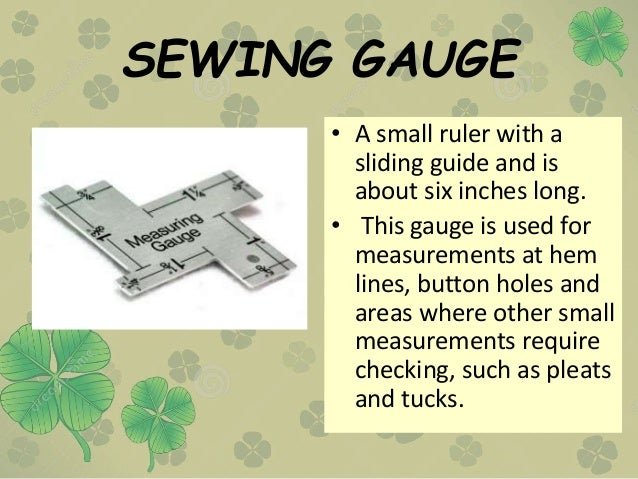 SEWING GAUGE • A small ruler with a sliding guide and is about six inches long. • This gauge is used for measurements at h...