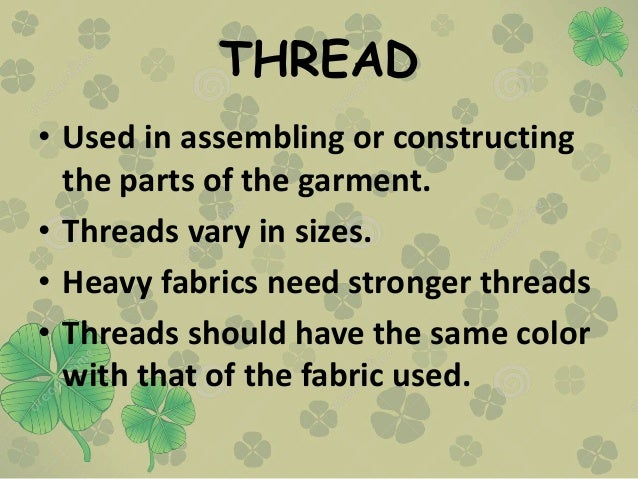 THREAD • Used in assembling or constructing the parts of the garment. • Threads vary in sizes. • Heavy fabrics need strong...