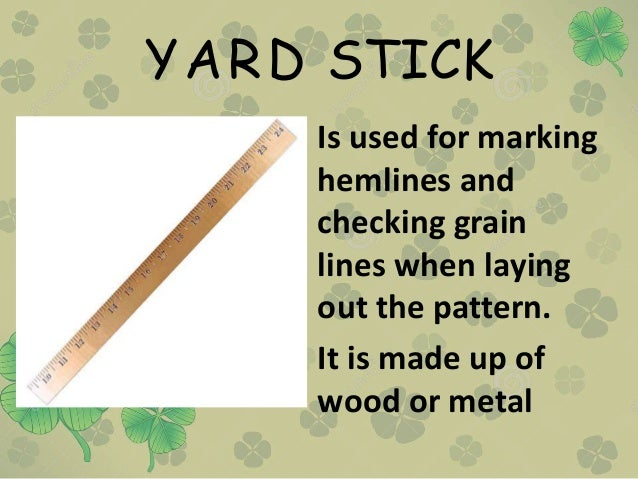 YARD STICK • Is used for marking hemlines and checking grain lines when laying out the pattern. • It is made up of wood or...