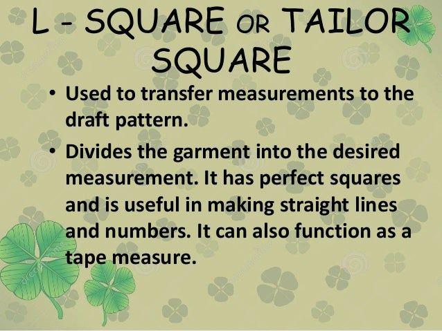 L - SQUARE OR TAILOR SQUARE • Used to transfer measurements to the draft pattern. • Divides the garment into the desired m...