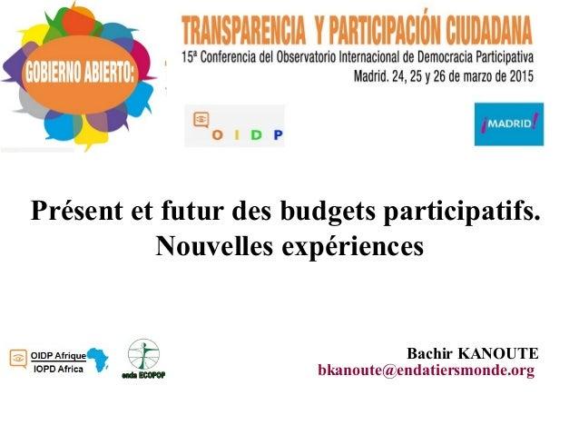 Présent et futur des budgets participatifs. Nouvelles expériences Bachir KANOUTE bkanoute@endatiersmonde.org