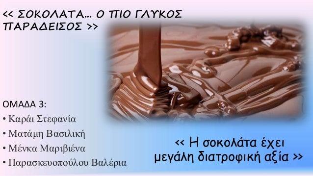 << Η σοκολάτα έχει μεγάλη διατροφική αξία >> << ΣΟΚΟΛΑΤΑ... Ο ΠΙΟ ΓΛΥΚΟΣ ΠΑΡΑΔΕΙΣΟΣ >> ΟΜΑΔΑ 3: • Καράι Στεφανία • Ματάμη ...