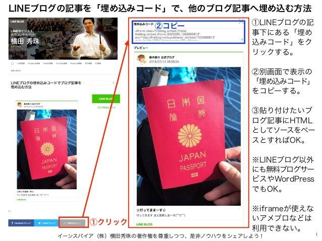 イーンスパイア(株)横田秀珠の著作権を尊重しつつ、是非ノウハウをシェアしよう! 1 LINEブログの記事を「埋め込みコード」で、他のブログ記事へ埋め込む方法 ①クリック ①LINEブログの記 事下にある「埋め 込みコード」をク リックする。 ②...