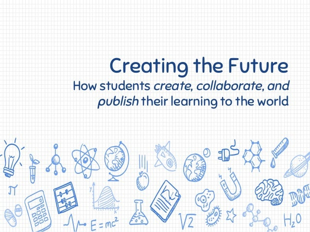 Creating the Future How students create, collaborate, and publish their learning to the world