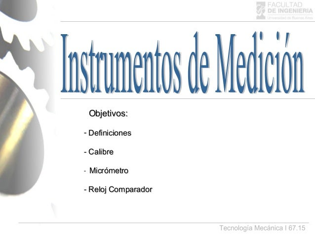 - DefinicionesDefiniciones - CalibreCalibre - MicrómetroMicrómetro - Reloj ComparadorReloj Comparador Objetivos:Objetivos: