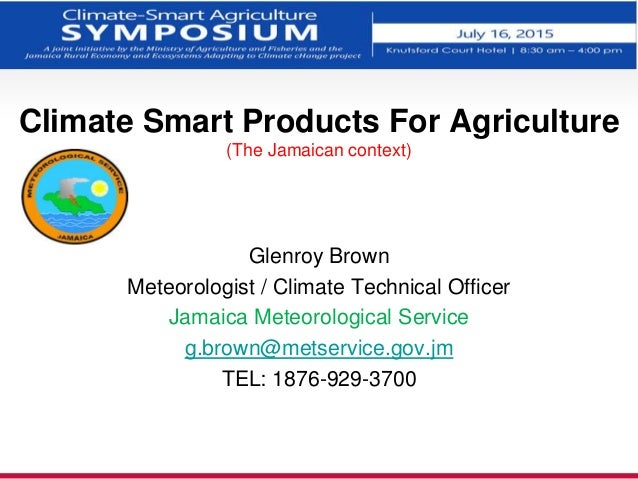 Climate Smart Products For Agriculture (The Jamaican context) Glenroy Brown Meteorologist / Climate Technical Officer Jama...