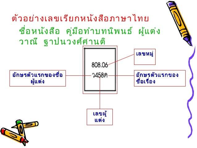 ตัวอย่างเลขเรียกหนังสือภาษาไทย ชื่อหนังสือ คู่มือทำาบทนิพนธ์ ผู้แต่ง วาณี ฐาปนวงศ์ศานติ เลขหมู่เลขหมู่ อักษรตัวแรกของอักษร...