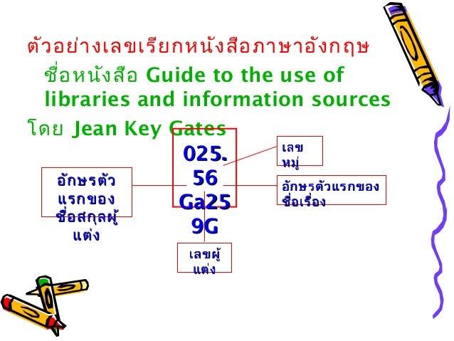 ตัวอย่างเลขเรียกหนังสือภาษาอังกฤษ ชื่อหนังสือ Guide to the use of libraries and information sources โดย Jean Key Gates เลข...
