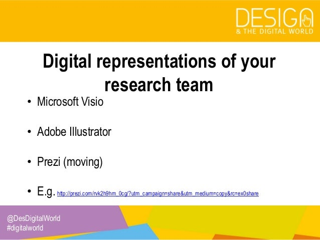 @DesDigitalWorld #digitalworld Digital representations of your research team • Microsoft Visio • Adobe Illustrator • Prezi...