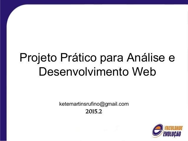 Projeto Prático para Análise e Desenvolvimento Web ketemartinsrufino@gmail.com 2015.2