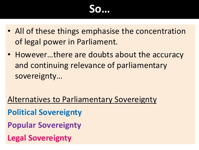 parliamentary sovereignty in theory and in Parliamentary sovereignty is a principle of the uk constitution it makes parliament the supreme legal authority in the uk, which can create or end any law generally, the courts cannot overrule its legislation and no parliament can pass laws that future parliaments cannot change parliamentary .