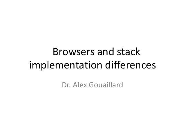 Browsers and stack implementation differences Dr. Alex Gouaillard