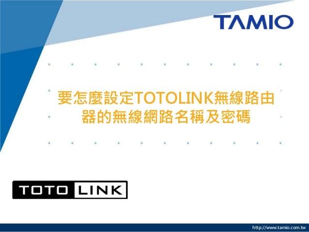 http://www.tamio.com.tw 要怎麼設定TOTOLINK無線路由 器的無線網路名稱及密碼