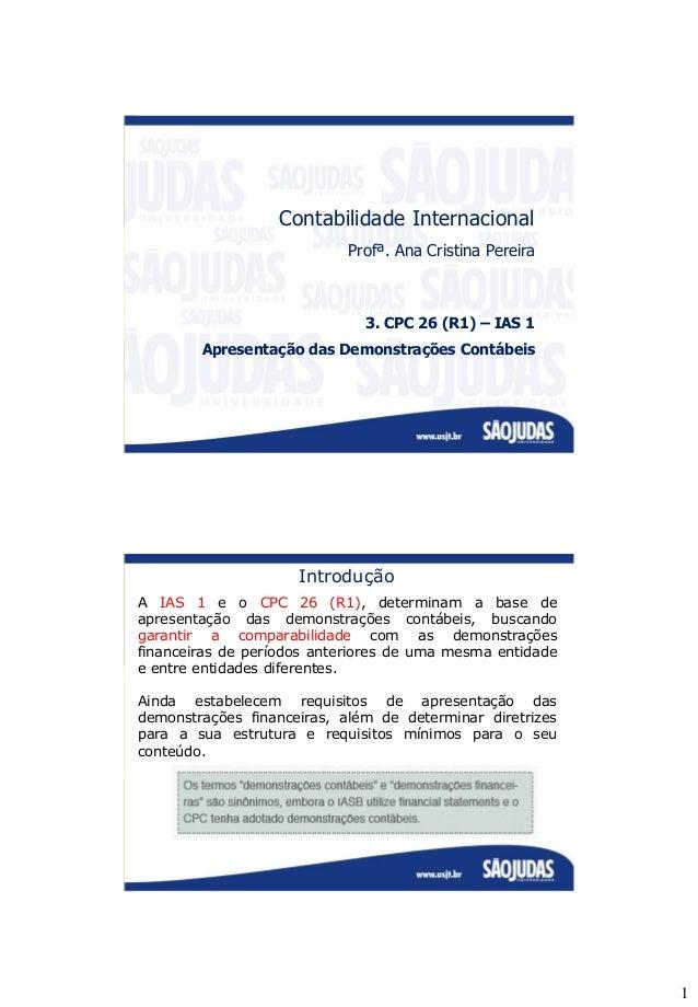 1 Contabilidade Internacional Profª. Ana Cristina Pereira 3. CPC 26 (R1) – IAS 1 Apresentação das Demonstrações Contábeis ...