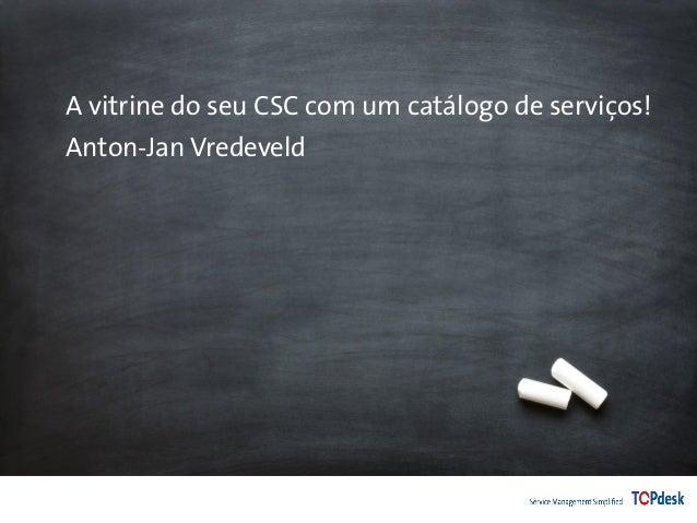 A vitrine do seu CSC com um catálogo de serviços! Anton-Jan Vredeveld