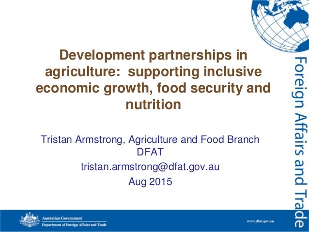 Tristan Armstrong, Agriculture and Food Branch DFAT tristan.armstrong@dfat.gov.au Aug 2015 Development partnerships in agr...