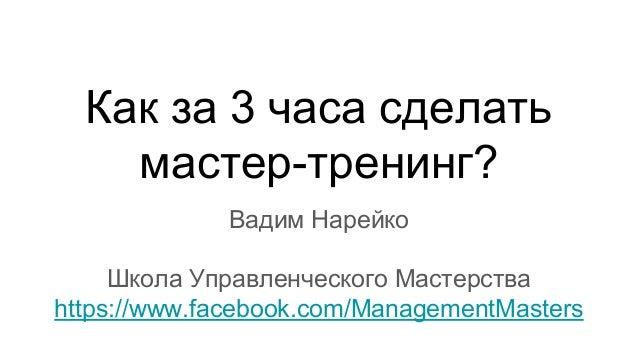 Как за 3 часа сделать мастер-тренинг? Вадим Нарейко Школа Управленческого Мастерства https://www.facebook.com/ManagementMa...