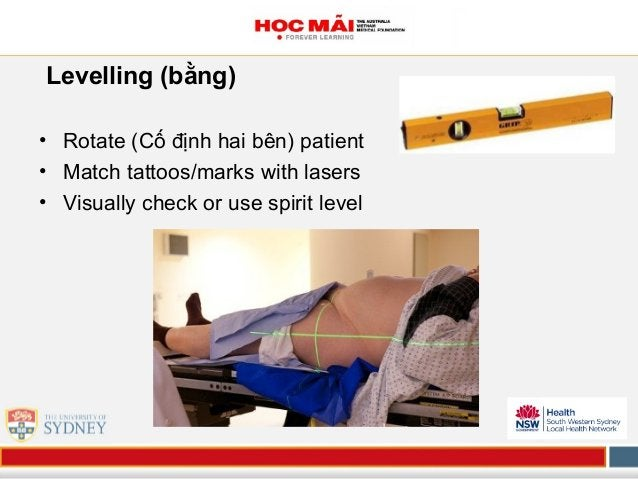 Levelling (bằng) • Rotate (Cố định hai bên) patient • Match tattoos/marks with lasers • Visually check or use spirit level