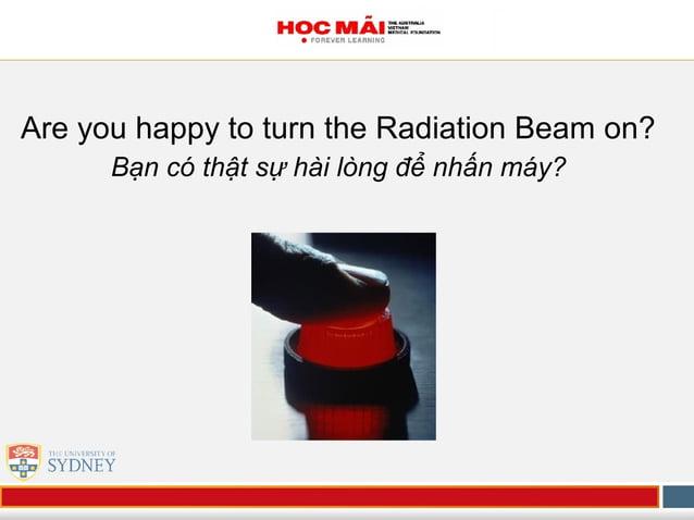 Are you happy to turn the Radiation Beam on? Bạn có thật sự hài lòng để nhấn máy?